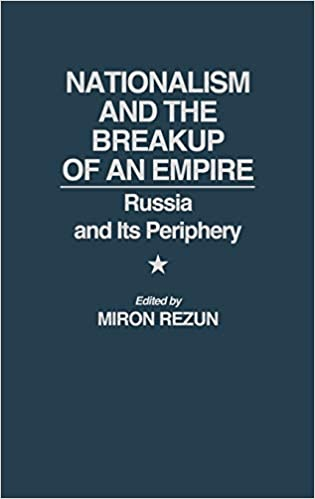 NATIONALISM AND THE BREAKUP OF AN EMPIRE- RUSSIA AND ITS PERIPHERY
